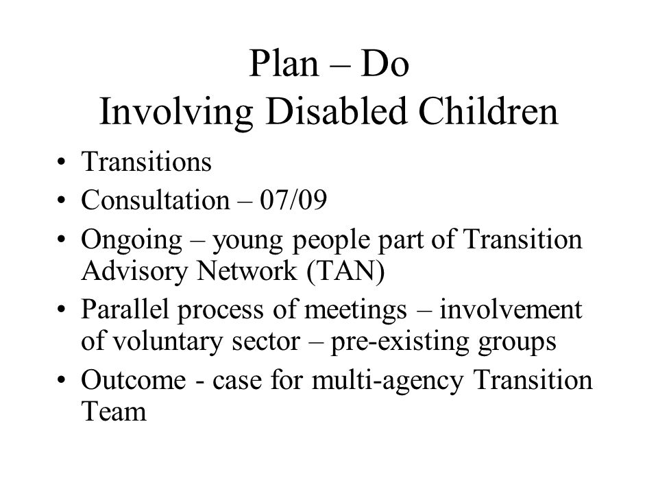 Plan – Do Involving Disabled Children Transitions Consultation – 07/09 Ongoing – young people part of Transition Advisory Network (TAN) Parallel process of meetings – involvement of voluntary sector – pre-existing groups Outcome - case for multi-agency Transition Team