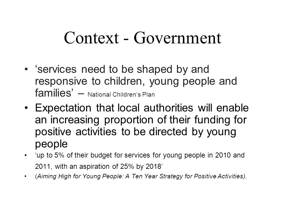 Context - Government 'services need to be shaped by and responsive to children, young people and families' – National Children's Plan Expectation that local authorities will enable an increasing proportion of their funding for positive activities to be directed by young people 'up to 5% of their budget for services for young people in 2010 and 2011, with an aspiration of 25% by 2018' (Aiming High for Young People: A Ten Year Strategy for Positive Activities).