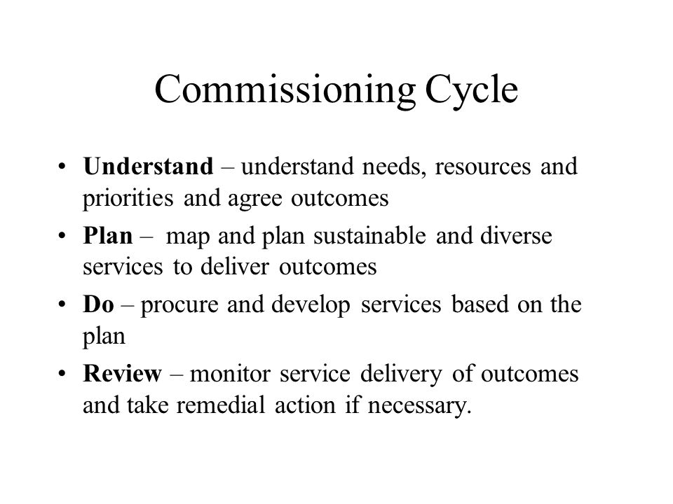 Commissioning Cycle Understand – understand needs, resources and priorities and agree outcomes Plan – map and plan sustainable and diverse services to deliver outcomes Do – procure and develop services based on the plan Review – monitor service delivery of outcomes and take remedial action if necessary.