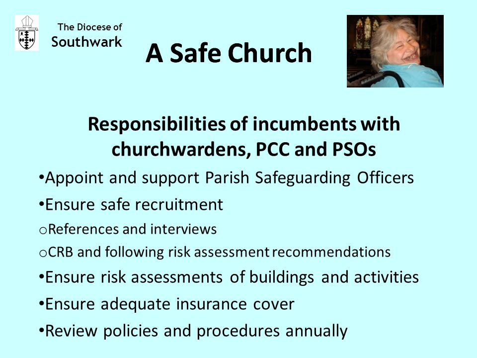 Responsibilities of incumbents with churchwardens, PCC and PSOs Appoint and support Parish Safeguarding Officers Ensure safe recruitment o References and interviews o CRB and following risk assessment recommendations Ensure risk assessments of buildings and activities Ensure adequate insurance cover Review policies and procedures annually The Diocese of Southwark A Safe Church