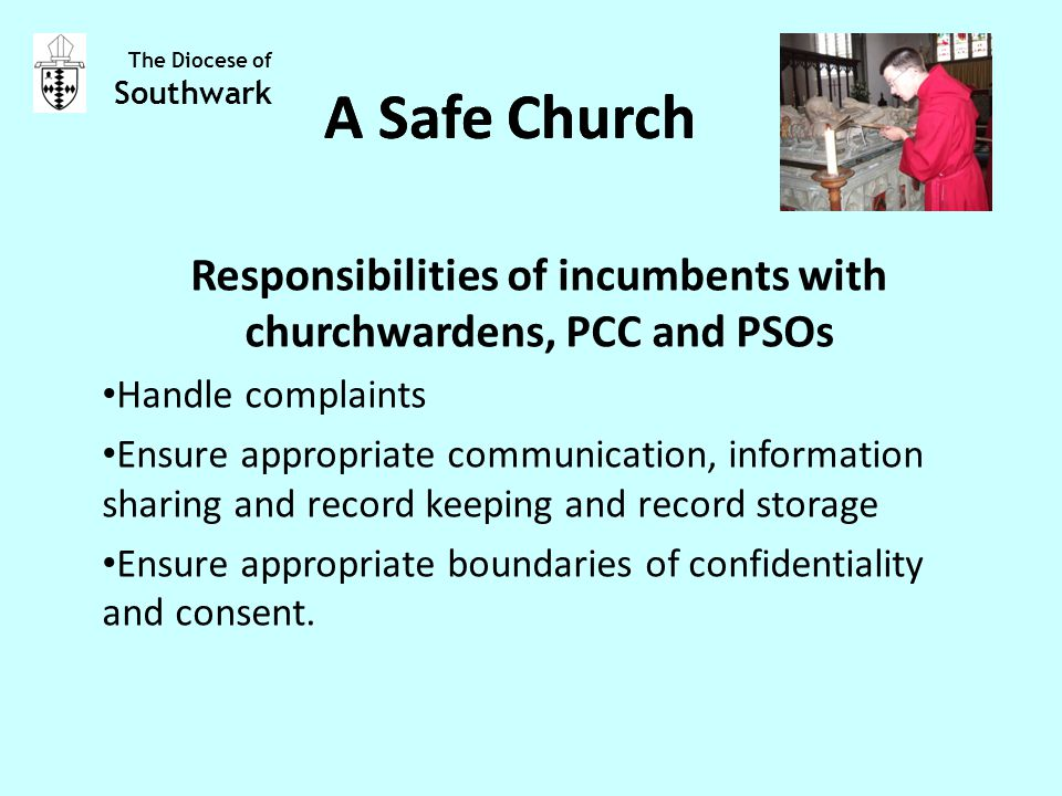 Responsibilities of incumbents with churchwardens, PCC and PSOs Handle complaints Ensure appropriate communication, information sharing and record keeping and record storage Ensure appropriate boundaries of confidentiality and consent.