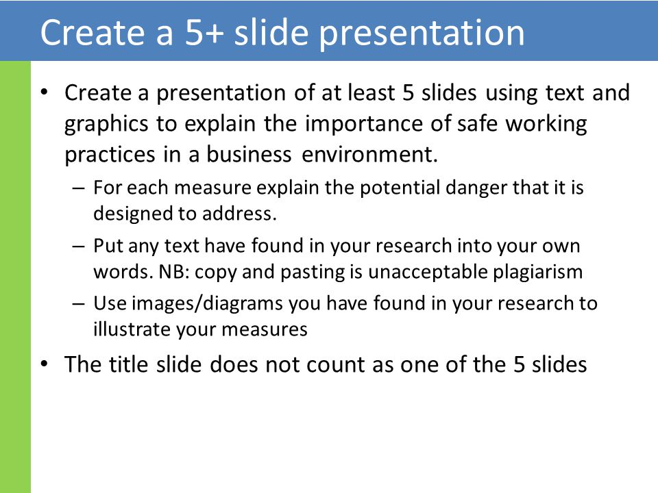 Create a 5+ slide presentation Create a presentation of at least 5 slides using text and graphics to explain the importance of safe working practices in a business environment.
