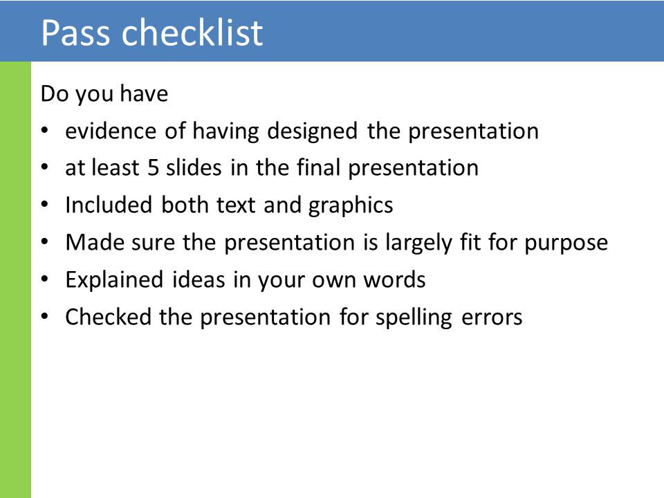 Pass checklist Do you have evidence of having designed the presentation at least 5 slides in the final presentation Included both text and graphics Made sure the presentation is largely fit for purpose Explained ideas in your own words Checked the presentation for spelling errors