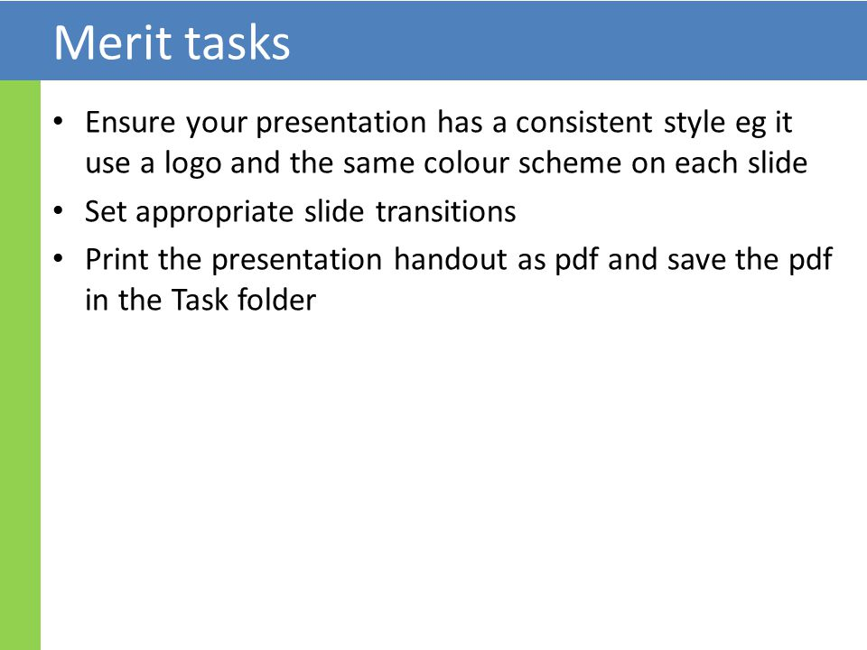 Merit tasks Ensure your presentation has a consistent style eg it use a logo and the same colour scheme on each slide Set appropriate slide transitions Print the presentation handout as pdf and save the pdf in the Task folder