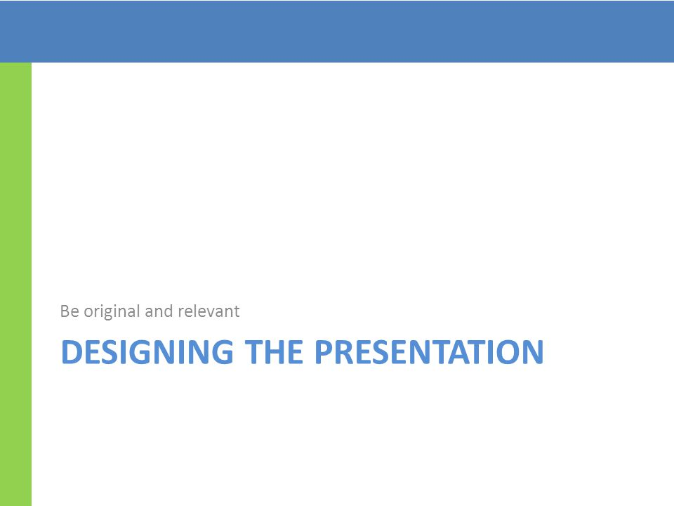 DESIGNING THE PRESENTATION Be original and relevant