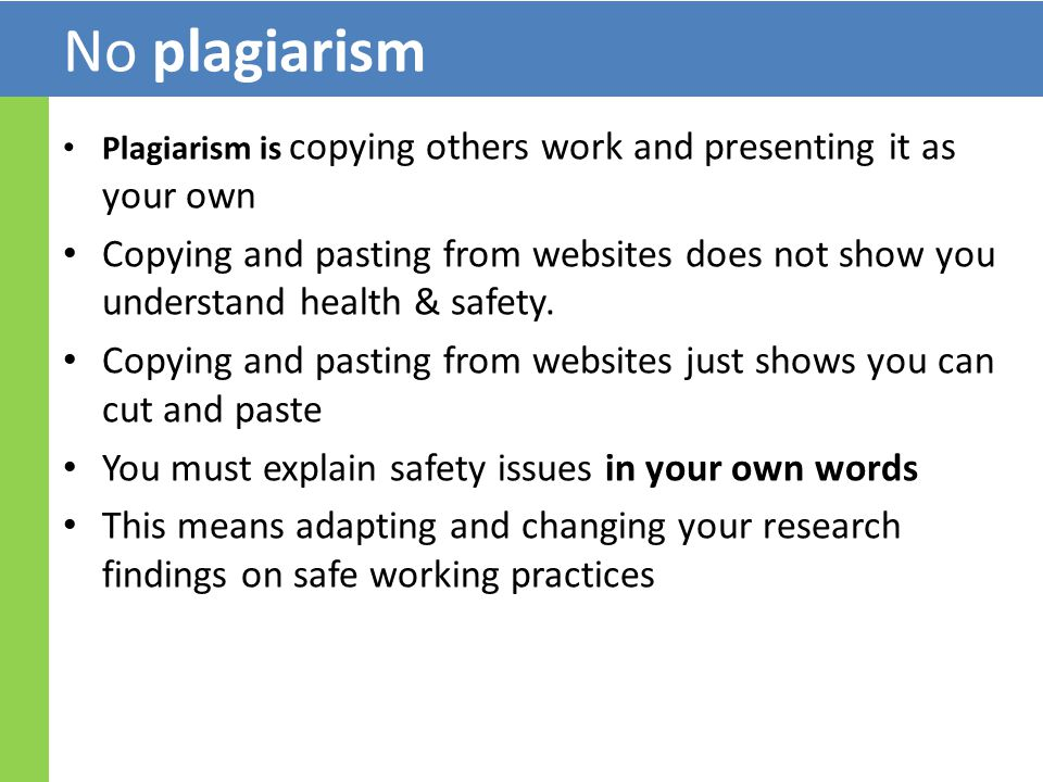 No plagiarism Plagiarism is copying others work and presenting it as your own Copying and pasting from websites does not show you understand health & safety.