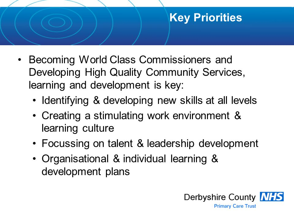 Becoming World Class Commissioners and Developing High Quality Community Services, learning and development is key: Identifying & developing new skills at all levels Creating a stimulating work environment & learning culture Focussing on talent & leadership development Organisational & individual learning & development plans Key Priorities