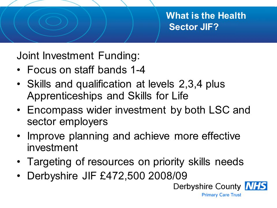 Joint Investment Funding: Focus on staff bands 1-4 Skills and qualification at levels 2,3,4 plus Apprenticeships and Skills for Life Encompass wider investment by both LSC and sector employers Improve planning and achieve more effective investment Targeting of resources on priority skills needs Derbyshire JIF £472, /09 What is the Health Sector JIF
