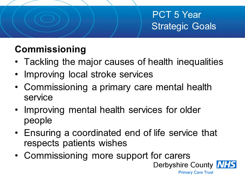 Commissioning Tackling the major causes of health inequalities Improving local stroke services Commissioning a primary care mental health service Improving mental health services for older people Ensuring a coordinated end of life service that respects patients wishes Commissioning more support for carers PCT 5 Year Strategic Goals