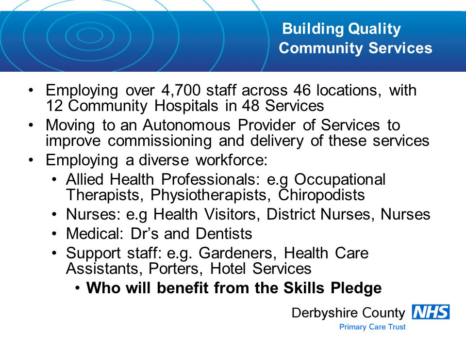 Employing over 4,700 staff across 46 locations, with 12 Community Hospitals in 48 Services Moving to an Autonomous Provider of Services to improve commissioning and delivery of these services Employing a diverse workforce: Allied Health Professionals: e.g Occupational Therapists, Physiotherapists, Chiropodists Nurses: e.g Health Visitors, District Nurses, Nurses Medical: Dr's and Dentists Support staff: e.g.
