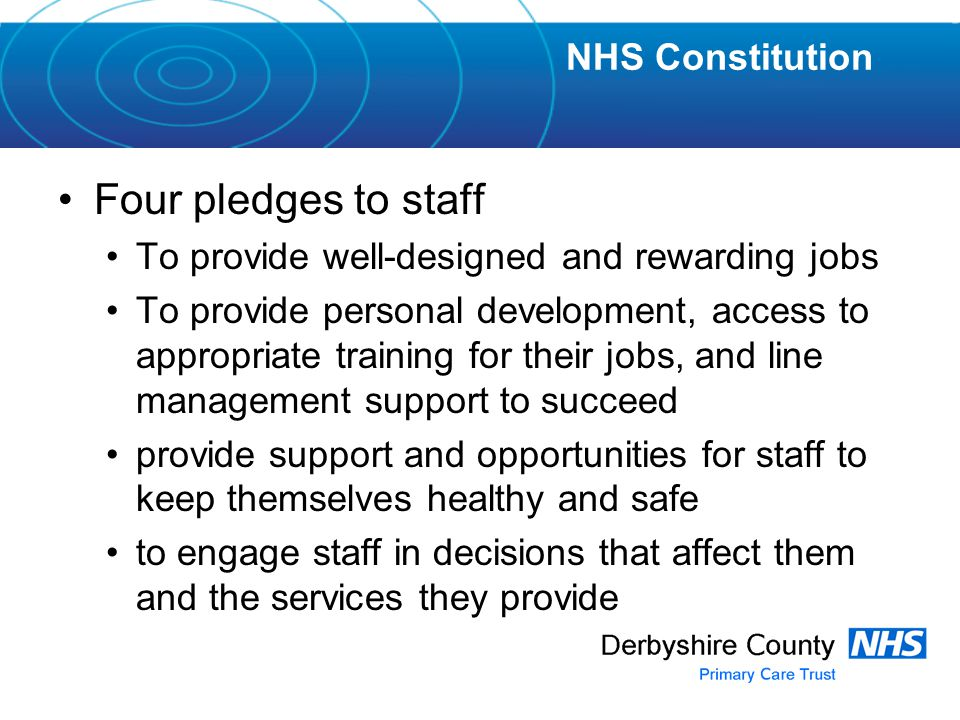 Four pledges to staff To provide well-designed and rewarding jobs To provide personal development, access to appropriate training for their jobs, and line management support to succeed provide support and opportunities for staff to keep themselves healthy and safe to engage staff in decisions that affect them and the services they provide NHS Constitution