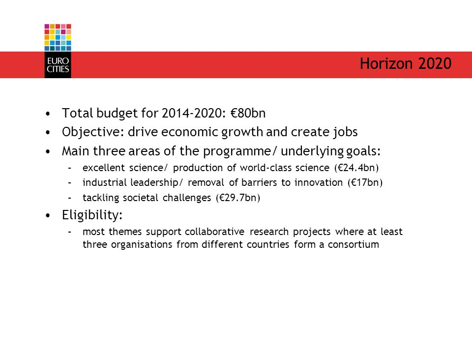 Horizon 2020 Total budget for : €80bn Objective: drive economic growth and create jobs Main three areas of the programme/ underlying goals: –excellent science/ production of world-class science (€24.4bn) –industrial leadership/ removal of barriers to innovation (€17bn) –tackling societal challenges (€29.7bn) Eligibility: –most themes support collaborative research projects where at least three organisations from different countries form a consortium