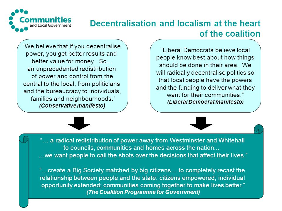 Decentralisation and localism at the heart of the coalition We believe that if you decentralise power, you get better results and better value for money.