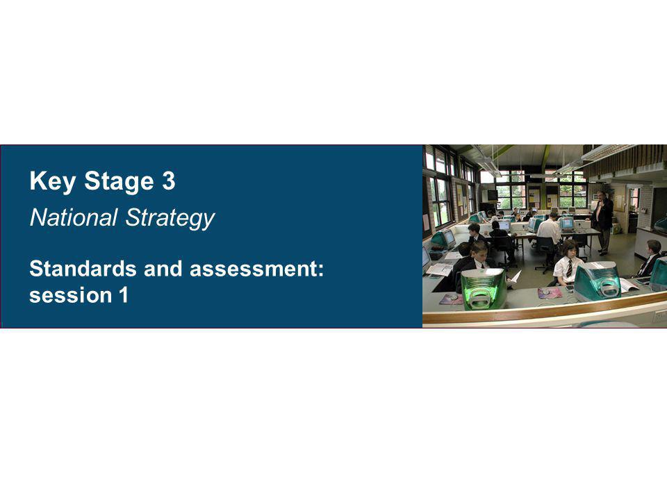 Key Stage 3 National Strategy Standards and assessment: session 1