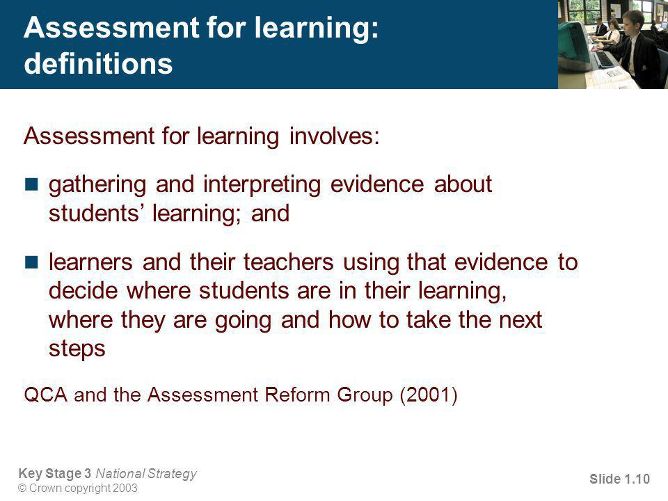 Key Stage 3 National Strategy © Crown copyright 2003 Slide 1.10 Assessment for learning: definitions Assessment for learning involves: gathering and interpreting evidence about students' learning; and learners and their teachers using that evidence to decide where students are in their learning, where they are going and how to take the next steps QCA and the Assessment Reform Group (2001)