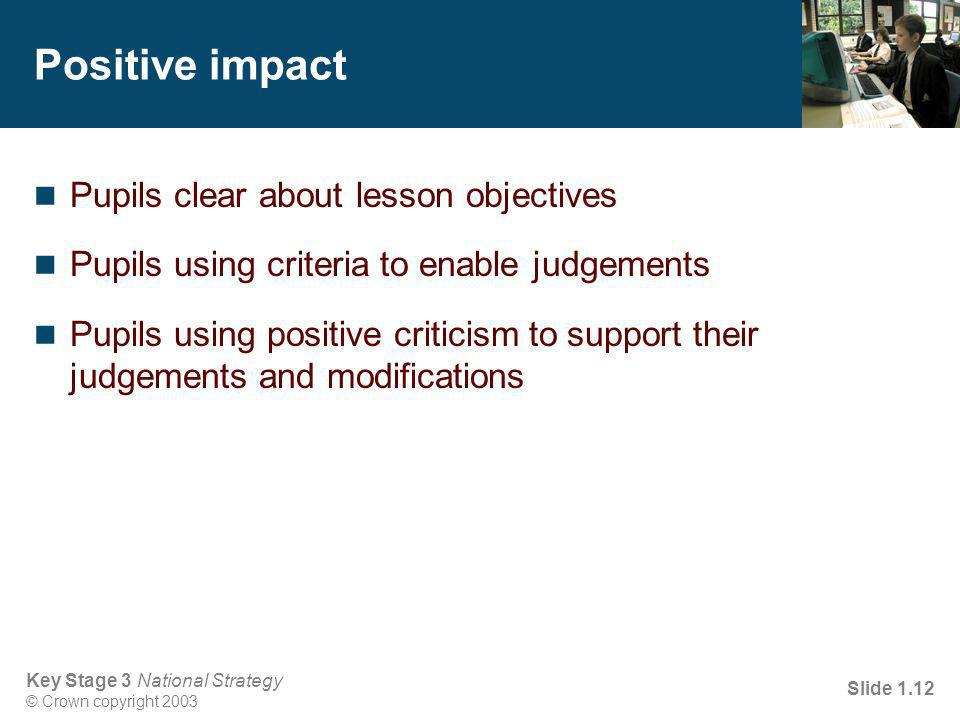 Key Stage 3 National Strategy © Crown copyright 2003 Slide 1.12 Positive impact Pupils clear about lesson objectives Pupils using criteria to enable judgements Pupils using positive criticism to support their judgements and modifications