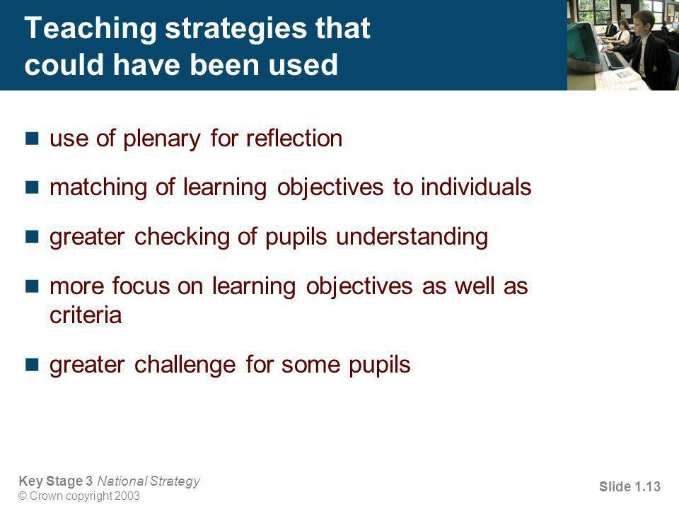 Key Stage 3 National Strategy © Crown copyright 2003 Slide 1.13 Teaching strategies that could have been used use of plenary for reflection matching of learning objectives to individuals greater checking of pupils understanding more focus on learning objectives as well as criteria greater challenge for some pupils