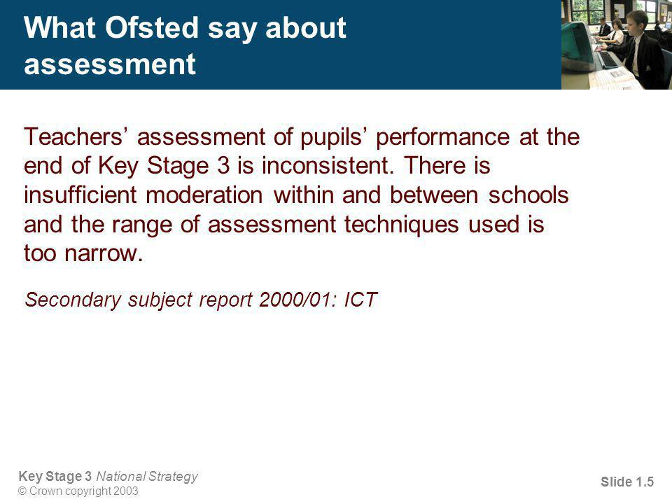 Key Stage 3 National Strategy © Crown copyright 2003 Slide 1.5 What Ofsted say about assessment Teachers' assessment of pupils' performance at the end of Key Stage 3 is inconsistent.