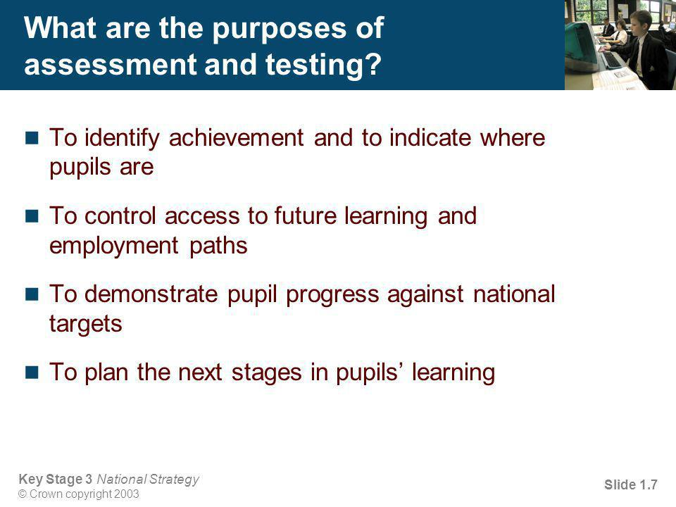 Key Stage 3 National Strategy © Crown copyright 2003 Slide 1.7 What are the purposes of assessment and testing.