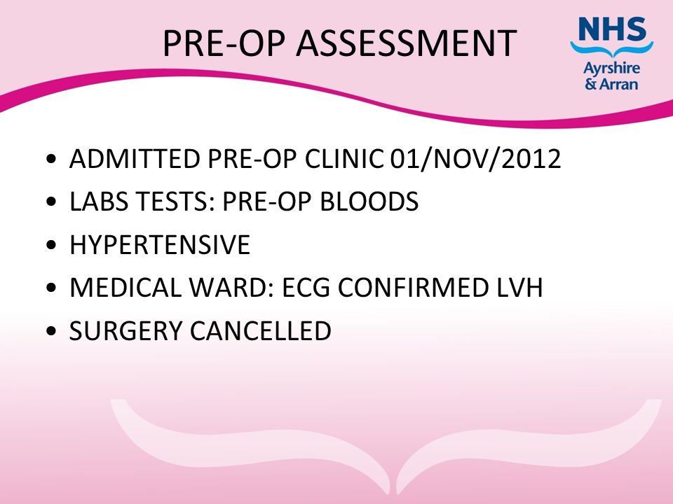 PRE-OP ASSESSMENT ADMITTED PRE-OP CLINIC 01/NOV/2012 LABS TESTS: PRE-OP BLOODS HYPERTENSIVE MEDICAL WARD: ECG CONFIRMED LVH SURGERY CANCELLED