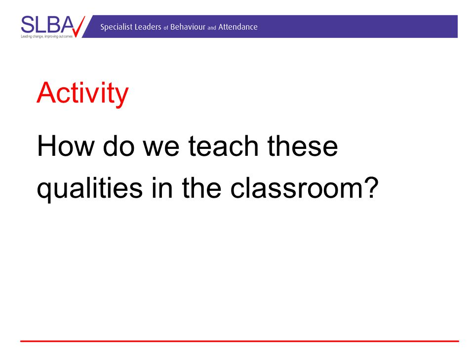 Activity How do we teach these qualities in the classroom