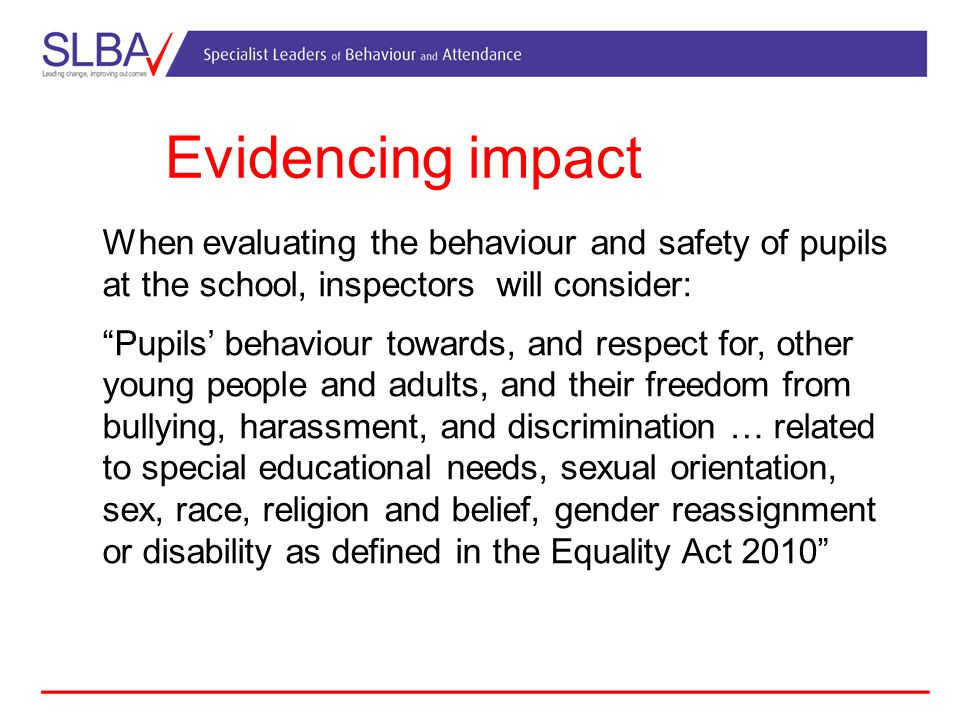 Evidencing impact When evaluating the behaviour and safety of pupils at the school, inspectors will consider: Pupils' behaviour towards, and respect for, other young people and adults, and their freedom from bullying, harassment, and discrimination … related to special educational needs, sexual orientation, sex, race, religion and belief, gender reassignment or disability as defined in the Equality Act 2010