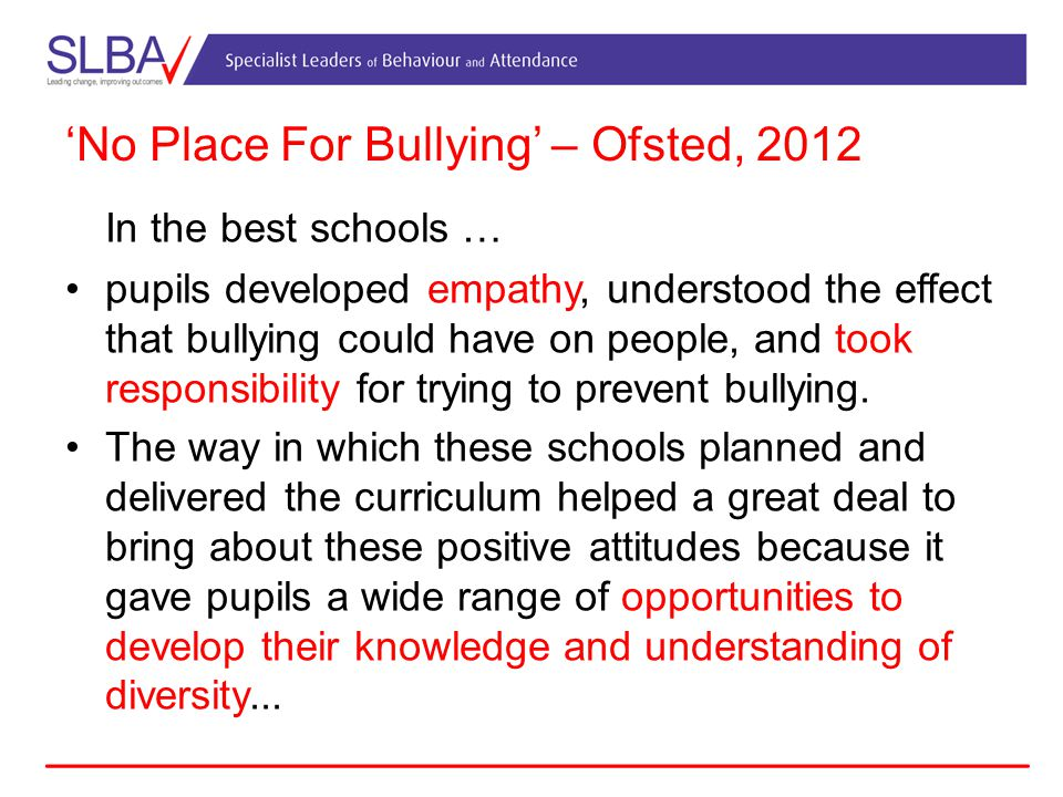 'No Place For Bullying' – Ofsted, 2012 In the best schools … pupils developed empathy, understood the effect that bullying could have on people, and took responsibility for trying to prevent bullying.