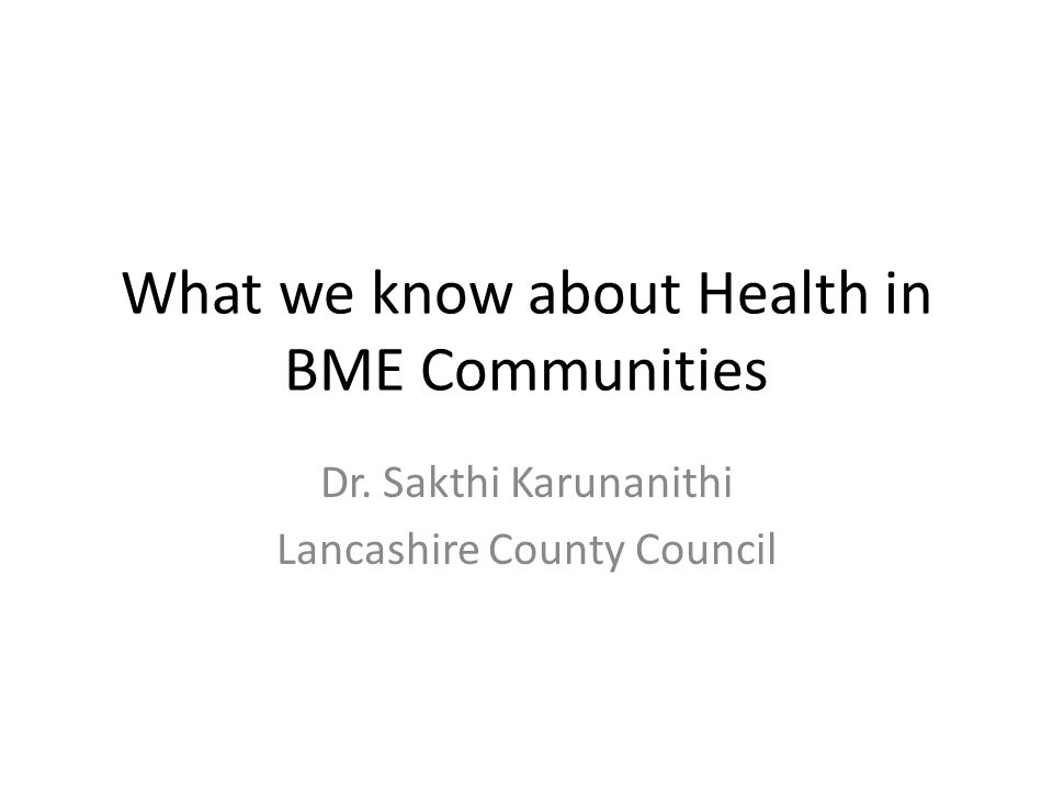 What we know about Health in BME Communities Dr. Sakthi Karunanithi Lancashire County Council
