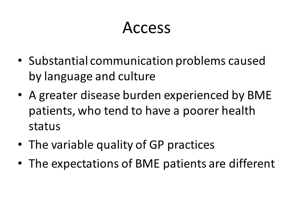 Access Substantial communication problems caused by language and culture A greater disease burden experienced by BME patients, who tend to have a poorer health status The variable quality of GP practices The expectations of BME patients are different