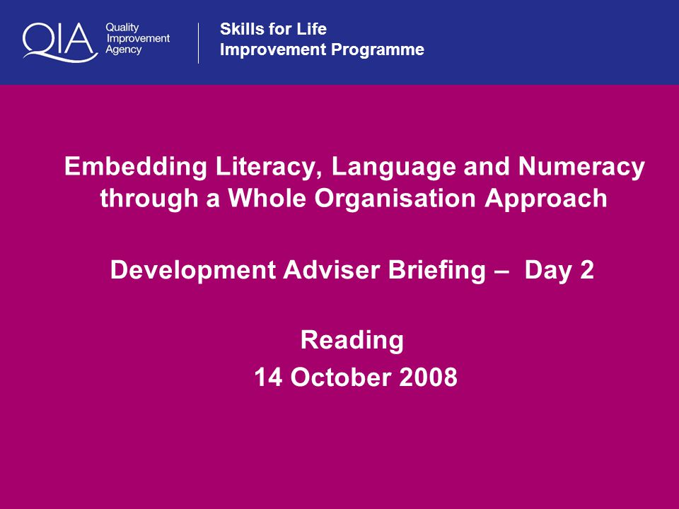 Skills for Life Improvement Programme Embedding Literacy, Language and Numeracy through a Whole Organisation Approach Development Adviser Briefing – Day 2 Reading 14 October 2008