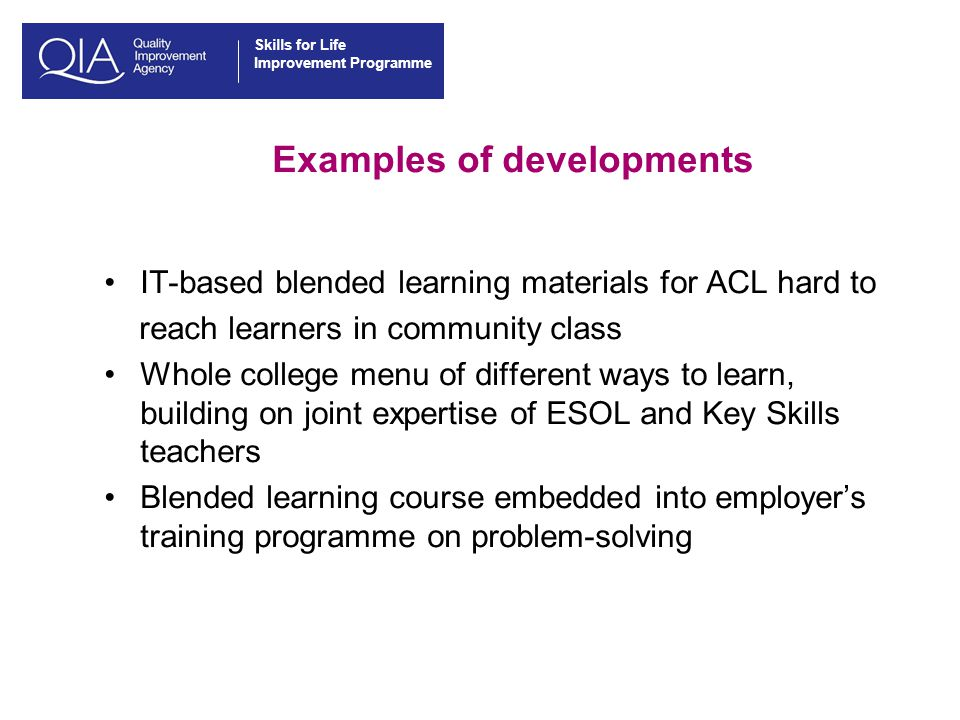Skills for Life Improvement Programme Examples of developments IT-based blended learning materials for ACL hard to reach learners in community class Whole college menu of different ways to learn, building on joint expertise of ESOL and Key Skills teachers Blended learning course embedded into employer's training programme on problem-solving