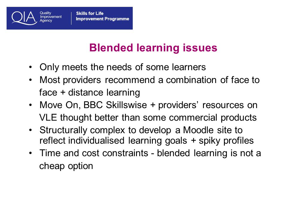 Skills for Life Improvement Programme Blended learning issues Only meets the needs of some learners Most providers recommend a combination of face to face + distance learning Move On, BBC Skillswise + providers' resources on VLE thought better than some commercial products Structurally complex to develop a Moodle site to reflect individualised learning goals + spiky profiles Time and cost constraints - blended learning is not a cheap option