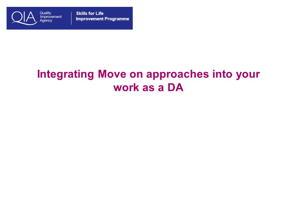 Skills for Life Improvement Programme Integrating Move on approaches into your work as a DA