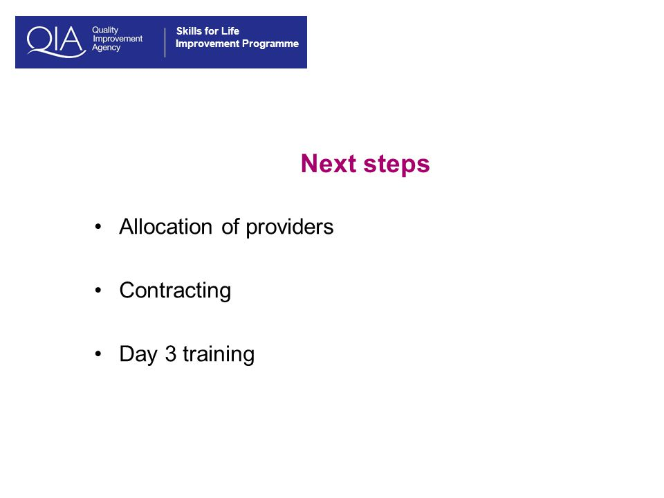 Skills for Life Improvement Programme Next steps Allocation of providers Contracting Day 3 training