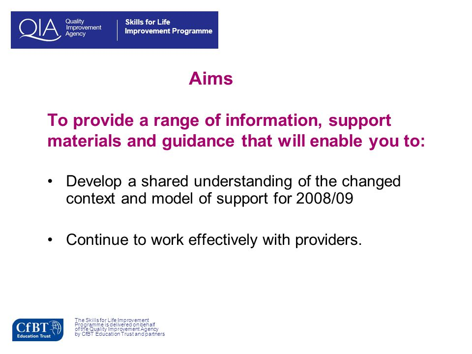 Skills for Life Improvement Programme Aims To provide a range of information, support materials and guidance that will enable you to: Develop a shared understanding of the changed context and model of support for 2008/09 Continue to work effectively with providers.