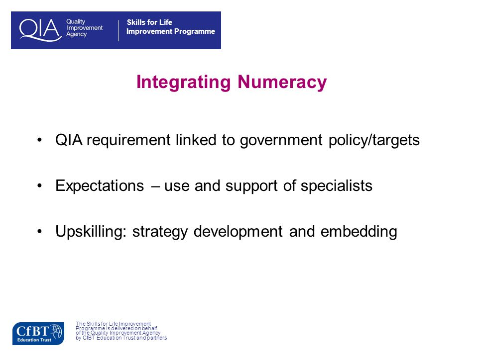 Skills for Life Improvement Programme Integrating Numeracy QIA requirement linked to government policy/targets Expectations – use and support of specialists Upskilling: strategy development and embedding The Skills for Life Improvement Programme is delivered on behalf of the Quality Improvement Agency by CfBT Education Trust and partners