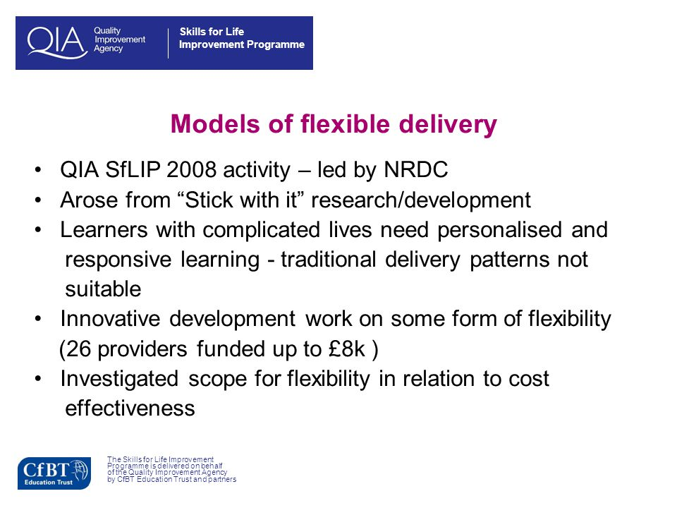 Skills for Life Improvement Programme Models of flexible delivery QIA SfLIP 2008 activity – led by NRDC Arose from Stick with it research/development Learners with complicated lives need personalised and responsive learning - traditional delivery patterns not suitable Innovative development work on some form of flexibility (26 providers funded up to £8k ) Investigated scope for flexibility in relation to cost effectiveness The Skills for Life Improvement Programme is delivered on behalf of the Quality Improvement Agency by CfBT Education Trust and partners