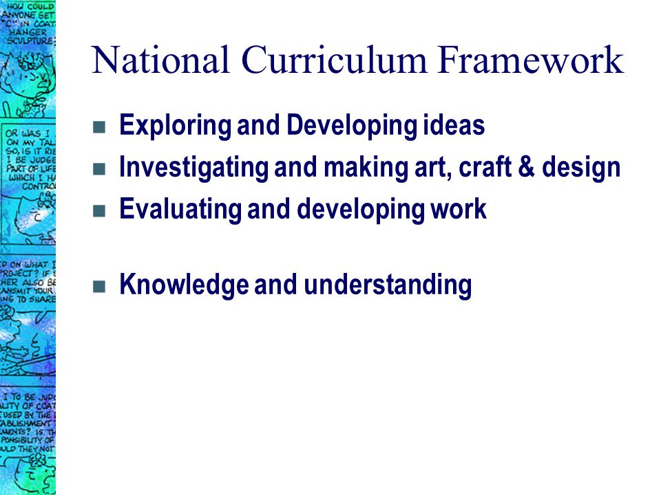 National Curriculum Framework n Exploring and Developing ideas n Investigating and making art, craft & design n Evaluating and developing work n Knowledge and understanding