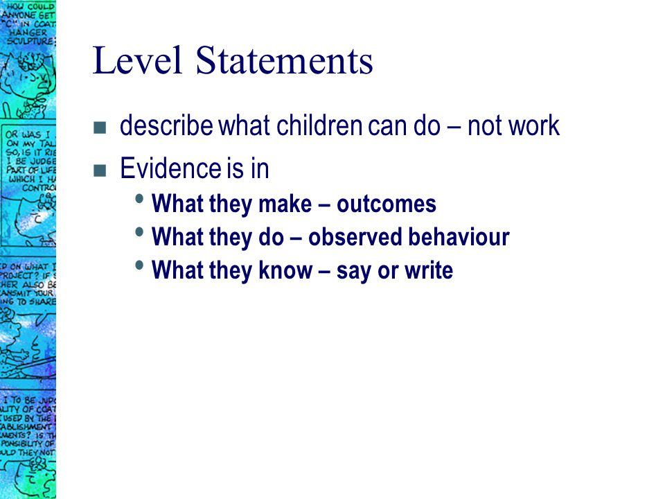 Level Statements n describe what children can do – not work n Evidence is in What they make – outcomes What they do – observed behaviour What they know – say or write