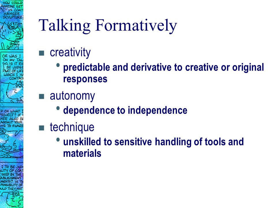 Talking Formatively n creativity predictable and derivative to creative or original responses n autonomy dependence to independence n technique unskilled to sensitive handling of tools and materials