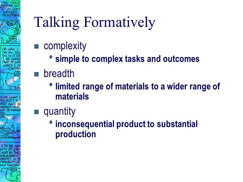 Talking Formatively n complexity simple to complex tasks and outcomes n breadth limited range of materials to a wider range of materials n quantity inconsequential product to substantial production