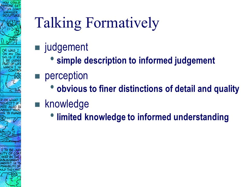 Talking Formatively n judgement simple description to informed judgement n perception obvious to finer distinctions of detail and quality n knowledge limited knowledge to informed understanding