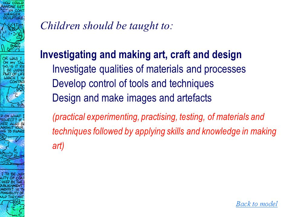 Children should be taught to: Investigating and making art, craft and design Investigate qualities of materials and processes Develop control of tools and techniques Design and make images and artefacts (practical experimenting, practising, testing, of materials and techniques followed by applying skills and knowledge in making art) Back to model