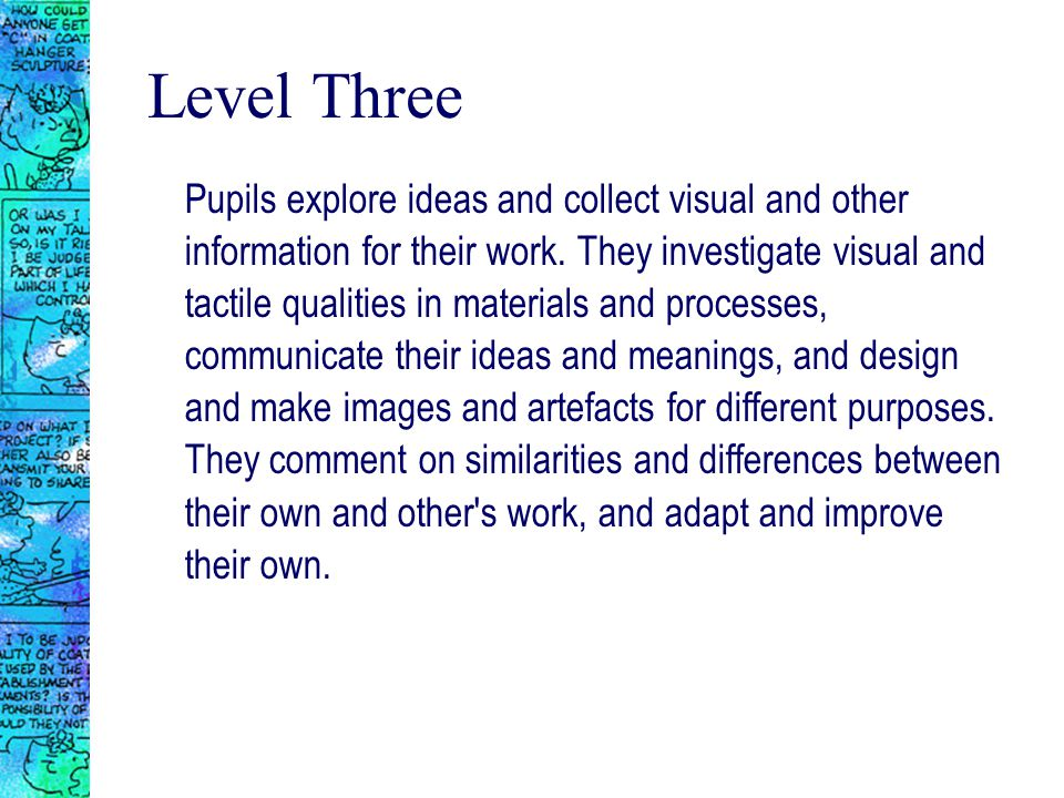 Level Three Pupils explore ideas and collect visual and other information for their work.