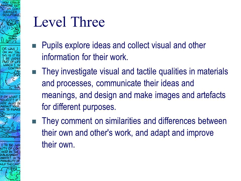Level Three n Pupils explore ideas and collect visual and other information for their work.