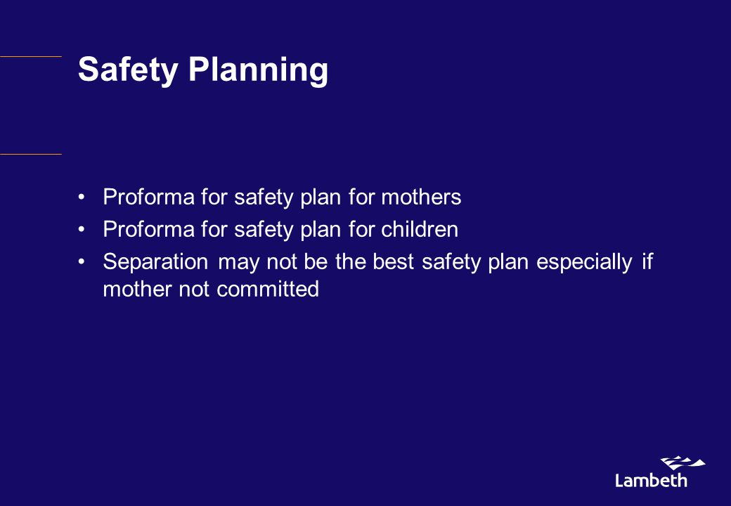 Safety Planning Proforma for safety plan for mothers Proforma for safety plan for children Separation may not be the best safety plan especially if mother not committed