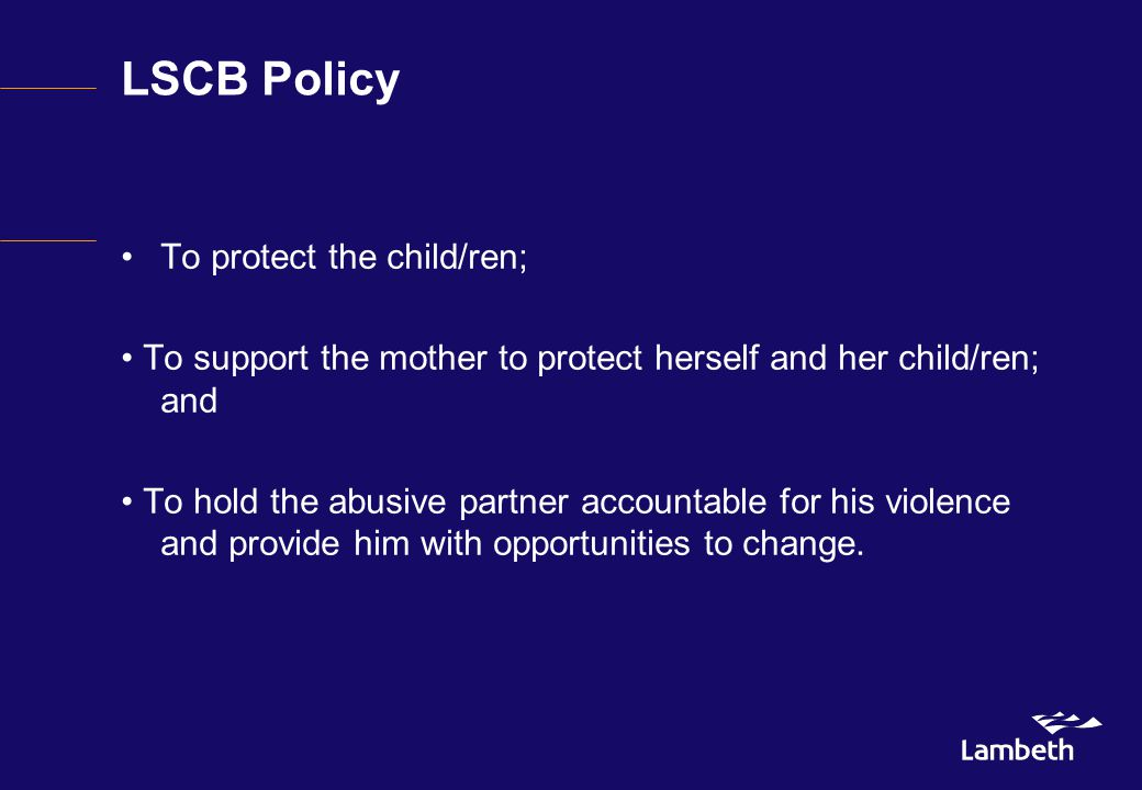 LSCB Policy To protect the child/ren; To support the mother to protect herself and her child/ren; and To hold the abusive partner accountable for his violence and provide him with opportunities to change.