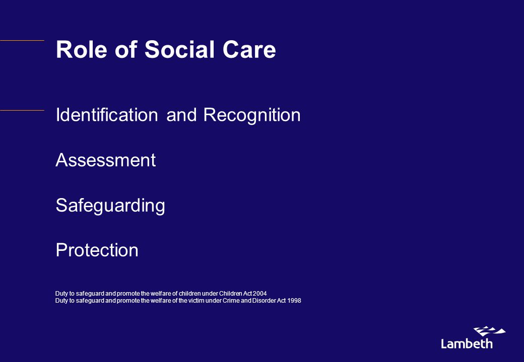 Role of Social Care Identification and Recognition Assessment Safeguarding Protection Duty to safeguard and promote the welfare of children under Children Act 2004 Duty to safeguard and promote the welfare of the victim under Crime and Disorder Act 1998