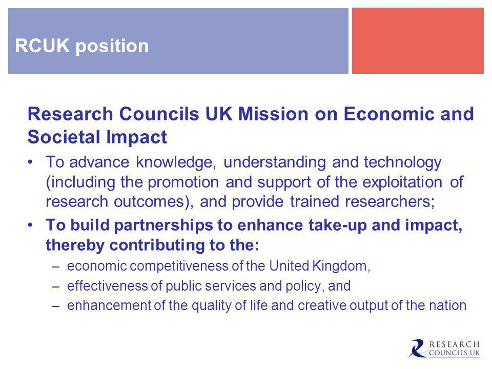 RCUK position Research Councils UK Mission on Economic and Societal Impact To advance knowledge, understanding and technology (including the promotion and support of the exploitation of research outcomes), and provide trained researchers; To build partnerships to enhance take-up and impact, thereby contributing to the: –economic competitiveness of the United Kingdom, –effectiveness of public services and policy, and –enhancement of the quality of life and creative output of the nation