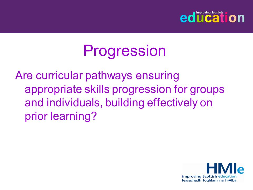 educationeducation Improving Scottish Progression Are curricular pathways ensuring appropriate skills progression for groups and individuals, building effectively on prior learning
